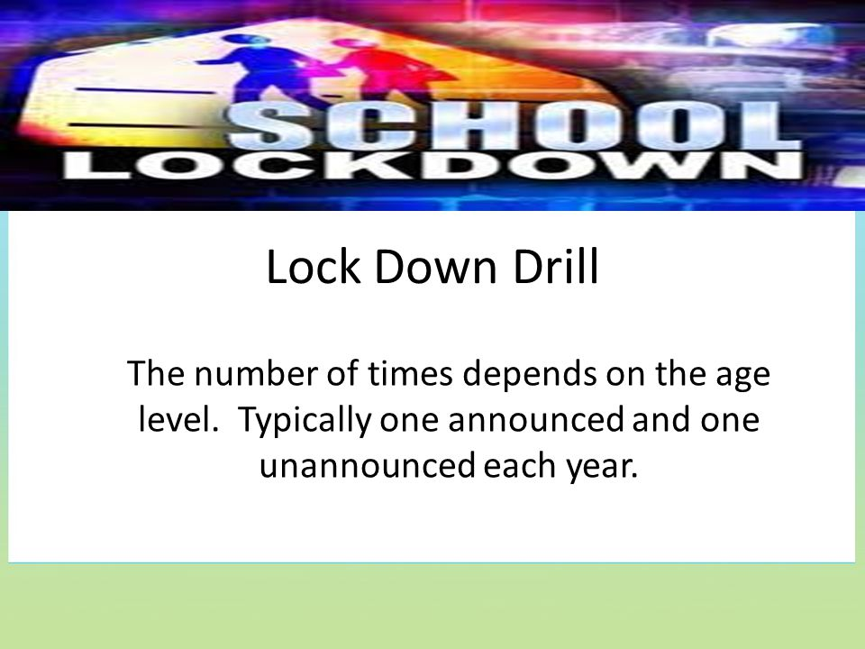 Lock Down Drill The number of times depends on the age level. Typically one announced and one unannounced each year.