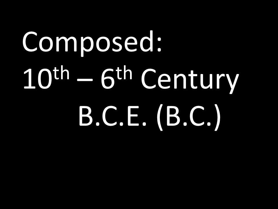 Composed: 10 th – 6 th Century B.C.E. (B.C.)