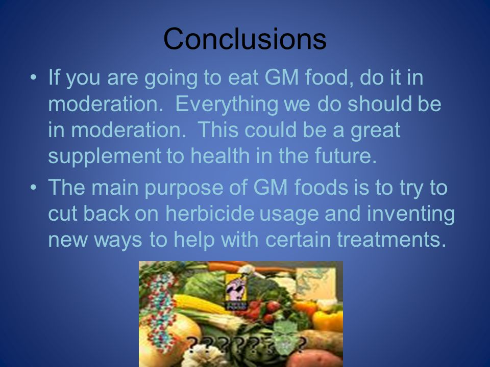 Conclusions If you are going to eat GM food, do it in moderation.