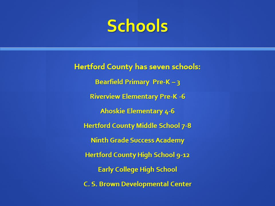 Schools Hertford County has seven schools: Bearfield Primary Pre-K – 3 Riverview Elementary Pre-K -6 Ahoskie Elementary 4-6 Hertford County Middle School 7-8 Ninth Grade Success Academy Hertford County High School 9-12 Early College High School C.