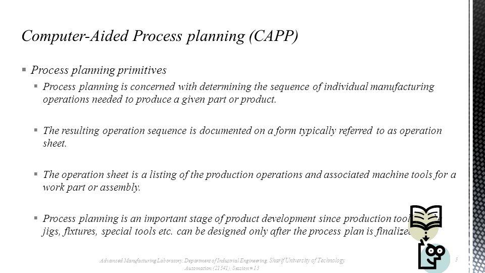  Process planning primitives  The current approaches for computer aided process planning can be classified into two groups:  Variant  Generative Advanced Manufacturing Laboratory, Department of Industrial Engineering, Sharif University of Technology Automation (21541), Session # 13 4