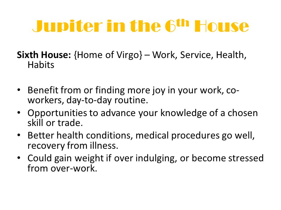 Jupiter in the 6 th House Sixth House: {Home of Virgo} – Work, Service, Health, Habits Benefit from or finding more joy in your work, co- workers, day-to-day routine.