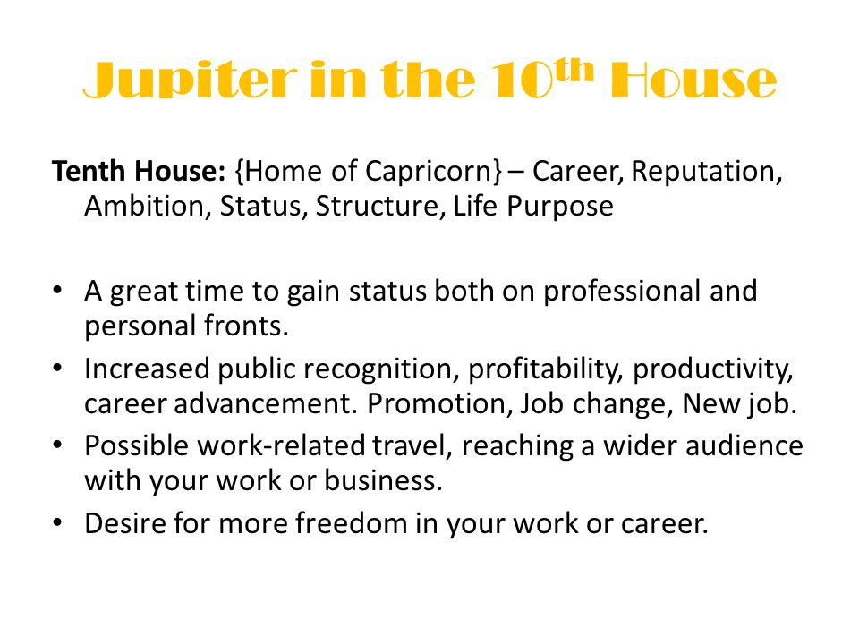 Jupiter in the 10 th House Tenth House: {Home of Capricorn} – Career, Reputation, Ambition, Status, Structure, Life Purpose A great time to gain status both on professional and personal fronts.