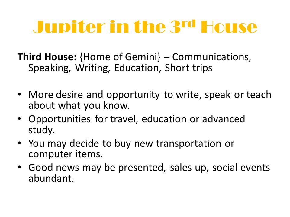Jupiter in the 3 rd House Third House: {Home of Gemini} – Communications, Speaking, Writing, Education, Short trips More desire and opportunity to write, speak or teach about what you know.