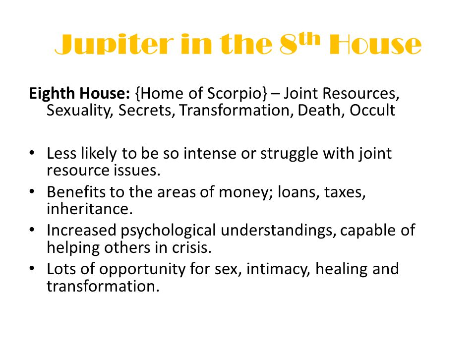 Jupiter in the 8 th House Eighth House: {Home of Scorpio} – Joint Resources, Sexuality, Secrets, Transformation, Death, Occult Less likely to be so intense or struggle with joint resource issues.