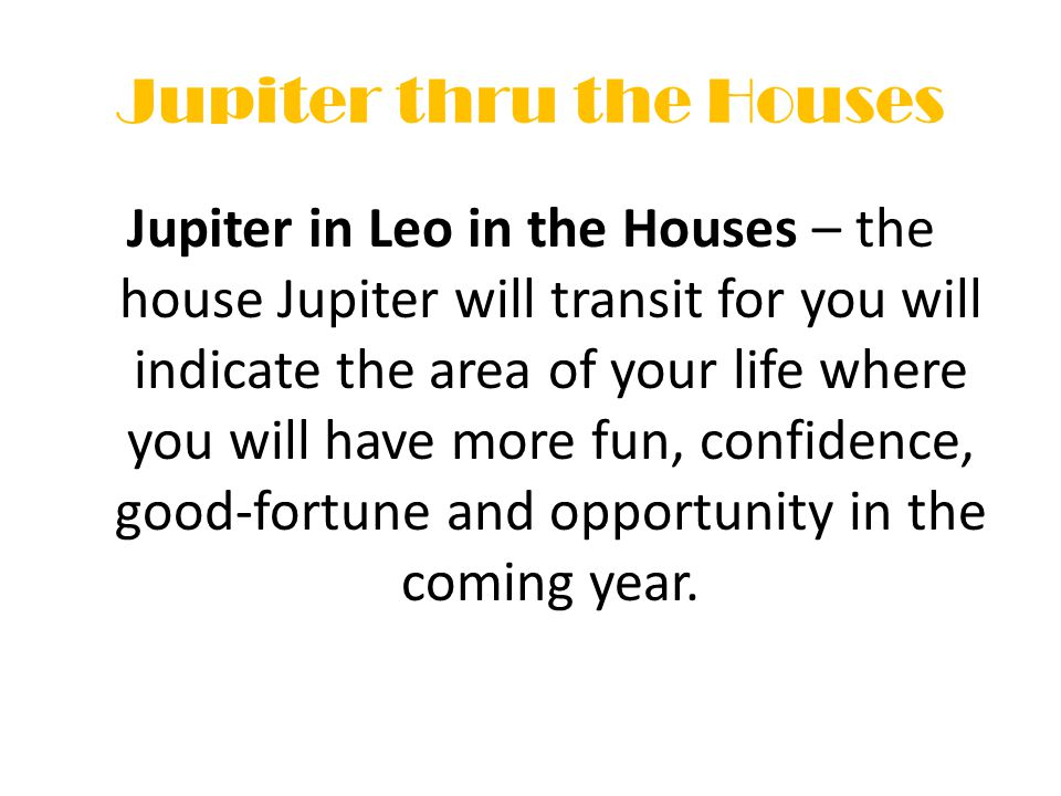 Jupiter thru the Houses Jupiter in Leo in the Houses – the house Jupiter will transit for you will indicate the area of your life where you will have more fun, confidence, good-fortune and opportunity in the coming year.