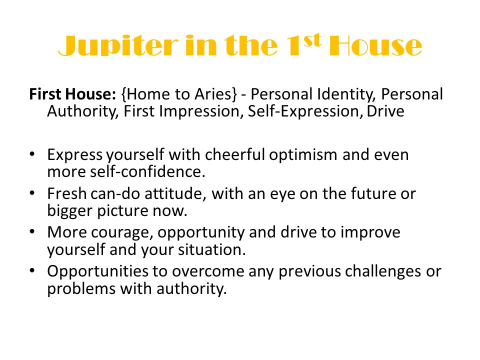 Jupiter in the 1 st House First House: {Home to Aries} - Personal Identity, Personal Authority, First Impression, Self-Expression, Drive Express yourself with cheerful optimism and even more self-confidence.