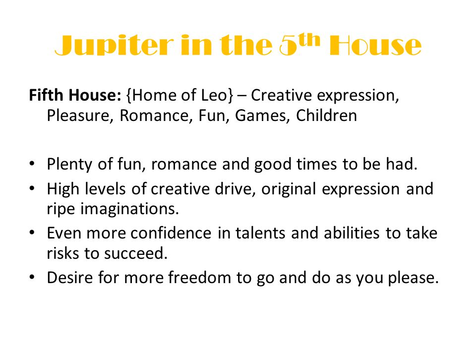 Jupiter in the 5 th House Fifth House: {Home of Leo} – Creative expression, Pleasure, Romance, Fun, Games, Children Plenty of fun, romance and good times to be had.