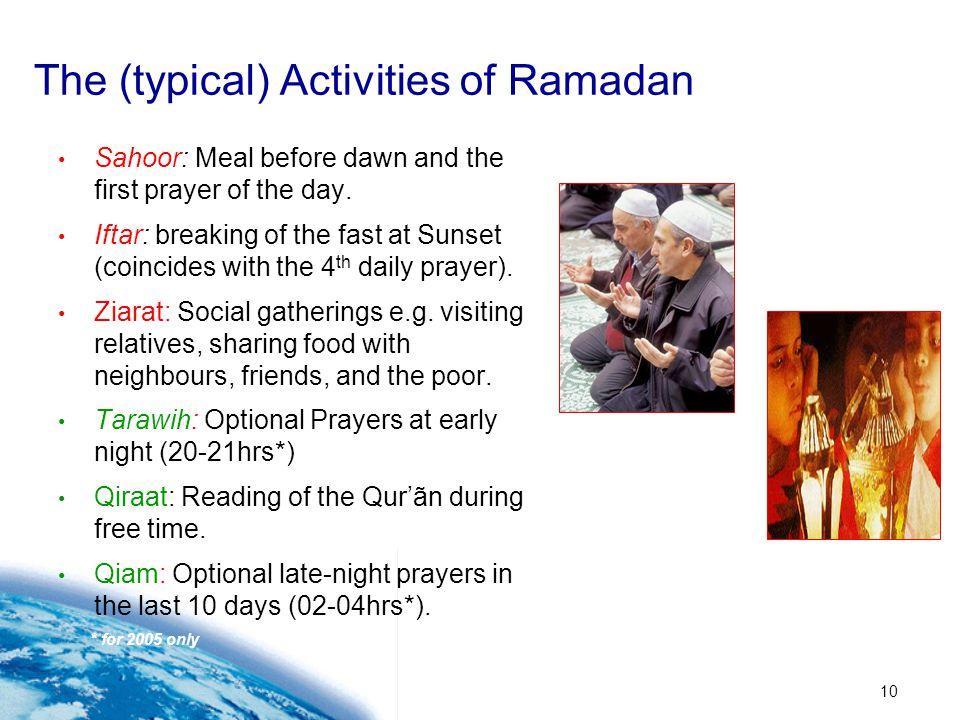 10 The (typical) Activities of Ramadan Sahoor: Meal before dawn and the first prayer of the day. Iftar: breaking of the fast at Sunset (coincides with