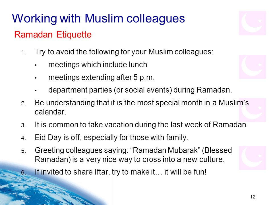 12 Working with Muslim colleagues 1. Try to avoid the following for your Muslim colleagues: meetings which include lunch meetings extending after 5 p.