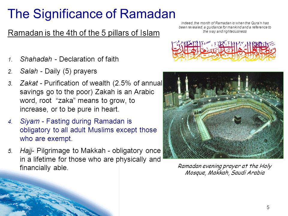 5 The Significance of Ramadan Ramadan is the 4th of the 5 pillars of Islam 1. Shahadah - Declaration of faith 2. Salah - Daily (5) prayers 3. Zakat -