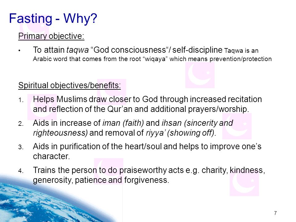 """7 Fasting - Why? Primary objective: To attain taqwa """"God consciousness""""/ self-discipline Taqwa is an Arabic word that comes from the root """"wiqaya"""" whi"""