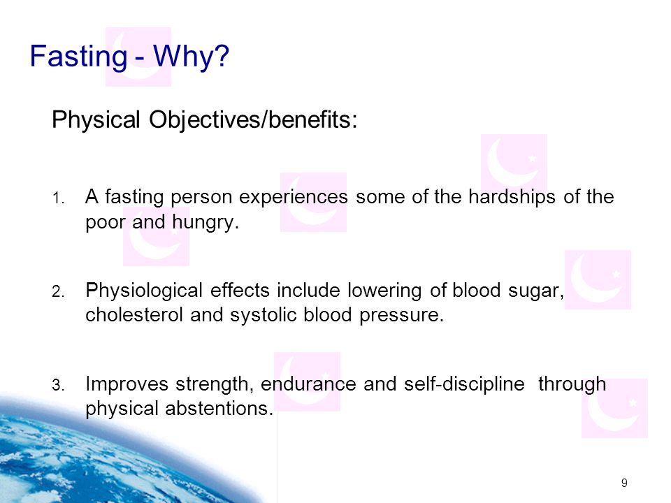 9 Fasting - Why? Physical Objectives/benefits: 1. A fasting person experiences some of the hardships of the poor and hungry. 2. Physiological effects