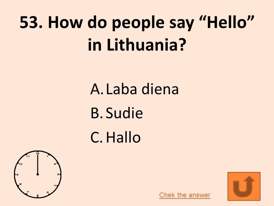 53. How do people say Hello in Lithuania? A.Laba diena B.Sudie C.Hallo Chek the answer
