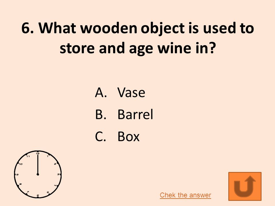 6. What wooden object is used to store and age wine in? A.Vase B.Barrel C.Box Chek the answer
