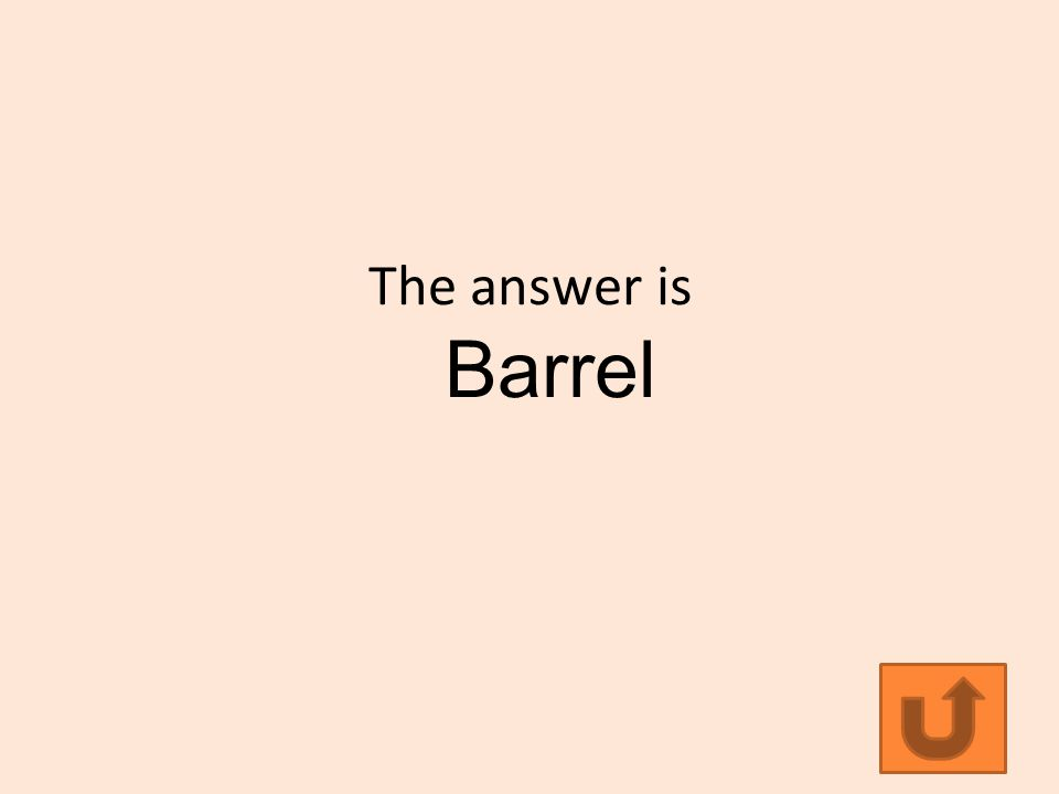 The answer is Barrel