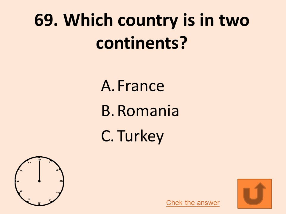 69. Which country is in two continents? A.France B.Romania C.Turkey Chek the answer
