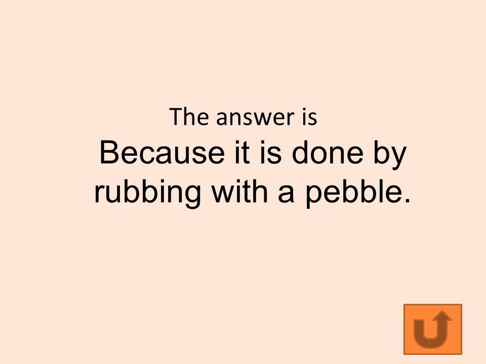The answer is Because it is done by rubbing with a pebble.