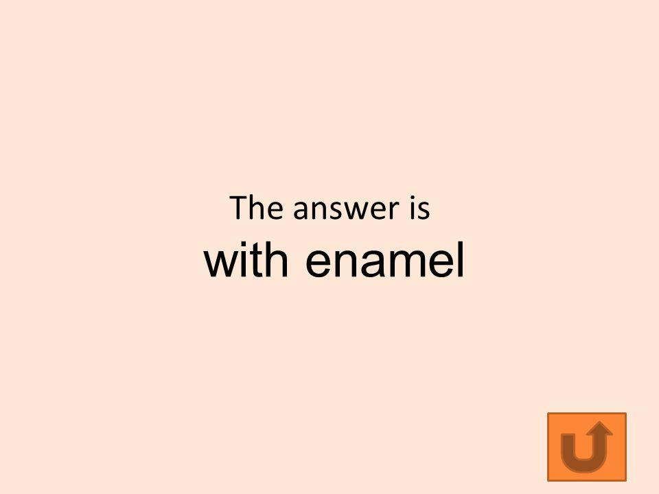 The answer is with enamel