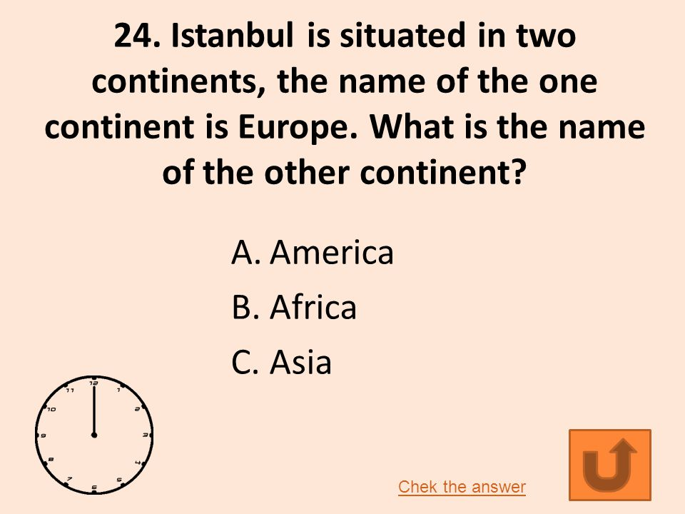 24.Istanbul is situated in two continents, the name of the one continent is Europe.