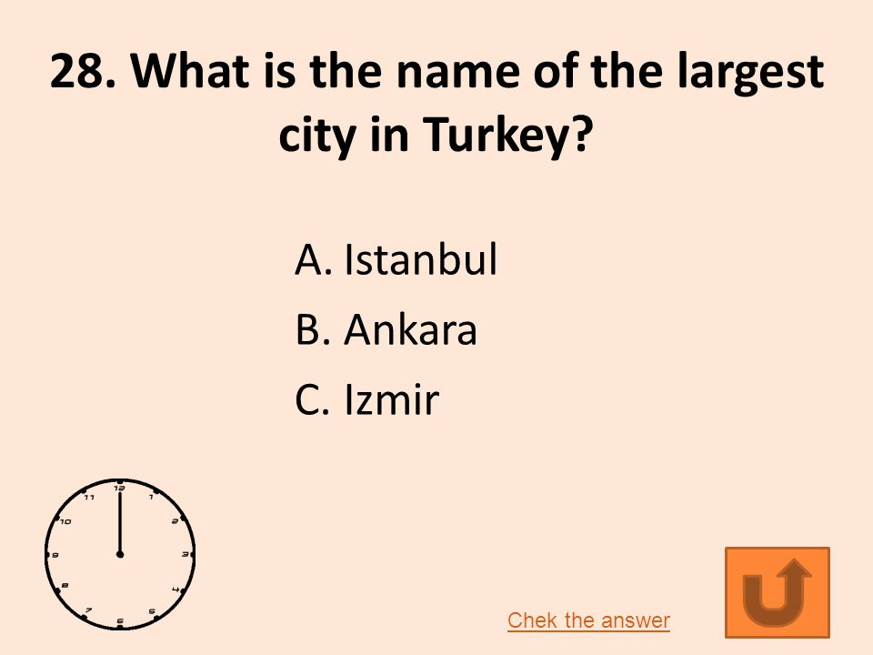 28. What is the name of the largest city in Turkey A.Istanbul B.Ankara C.Izmir Chek the answer