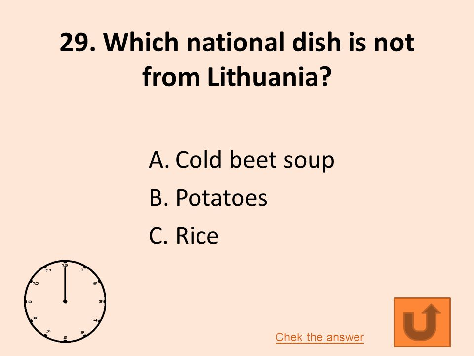 29. Which national dish is not from Lithuania A.Cold beet soup B.Potatoes C.Rice Chek the answer
