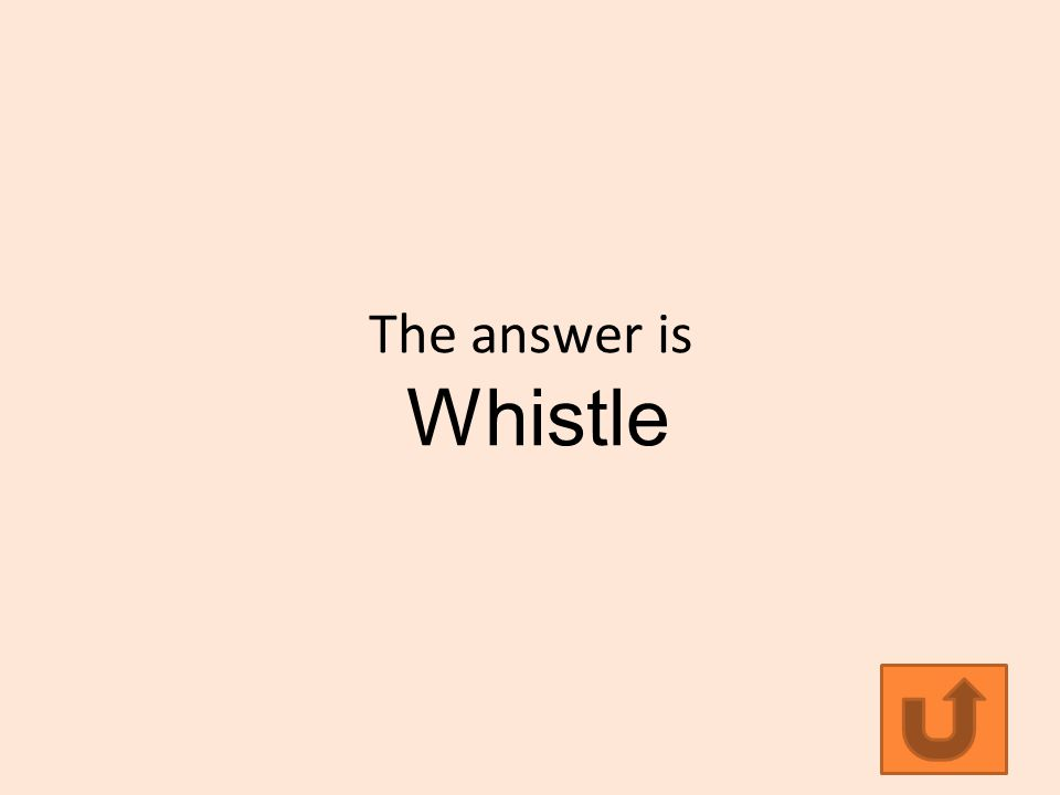 The answer is Whistle