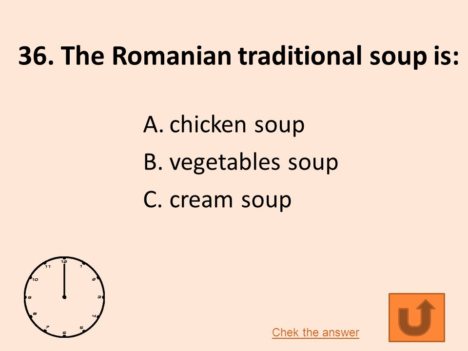 36. The Romanian traditional soup is: A.chicken soup B.vegetables soup C.cream soup Chek the answer