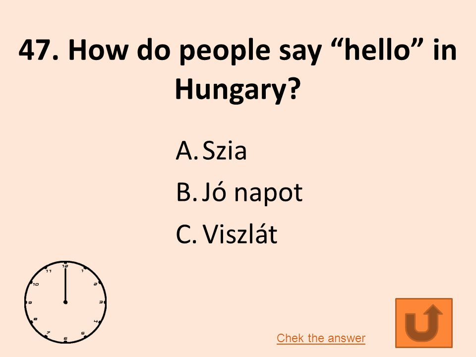 47. How do people say hello in Hungary? A.Szia B.Jó napot C.Viszlát Chek the answer