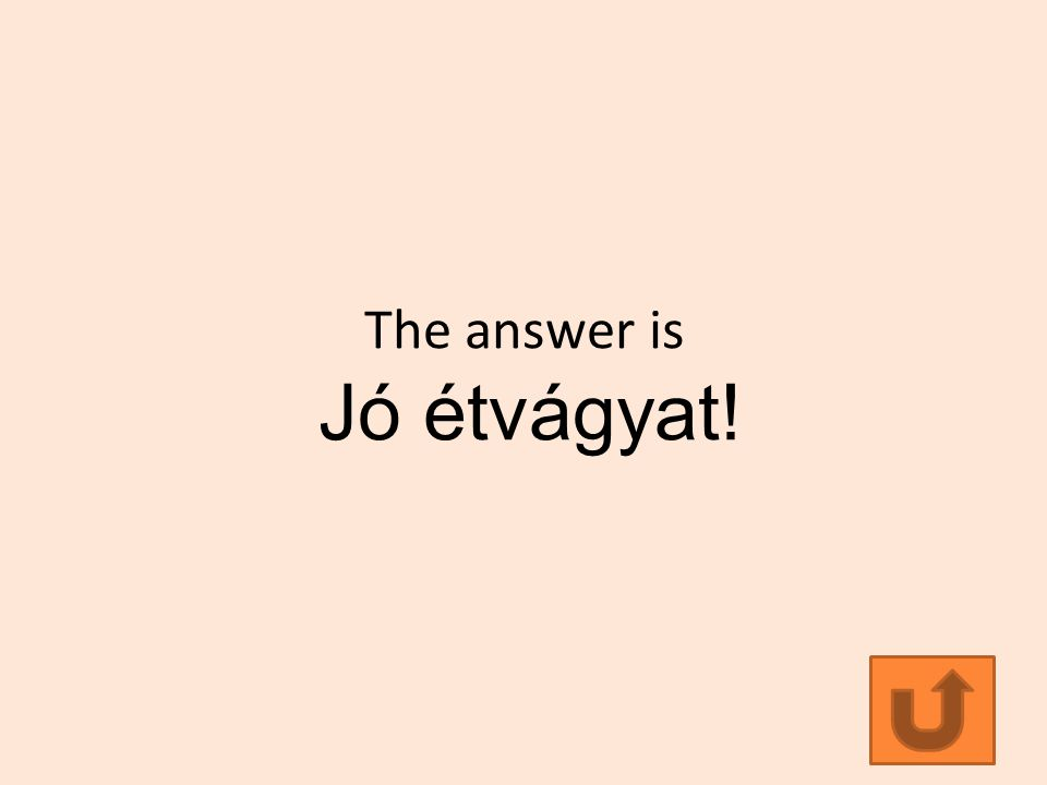 The answer is Jó étvágyat!