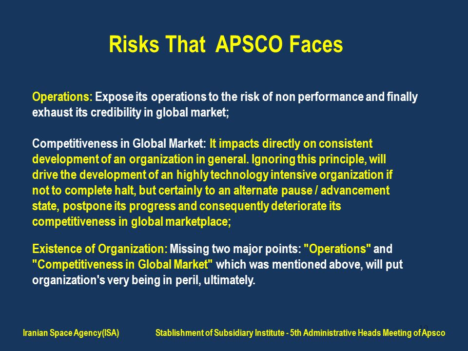 10 Risks That APSCO Faces Operations: Expose its operations to the risk of non performance and finally exhaust its credibility in global market; Competitiveness in Global Market: It impacts directly on consistent development of an organization in general.