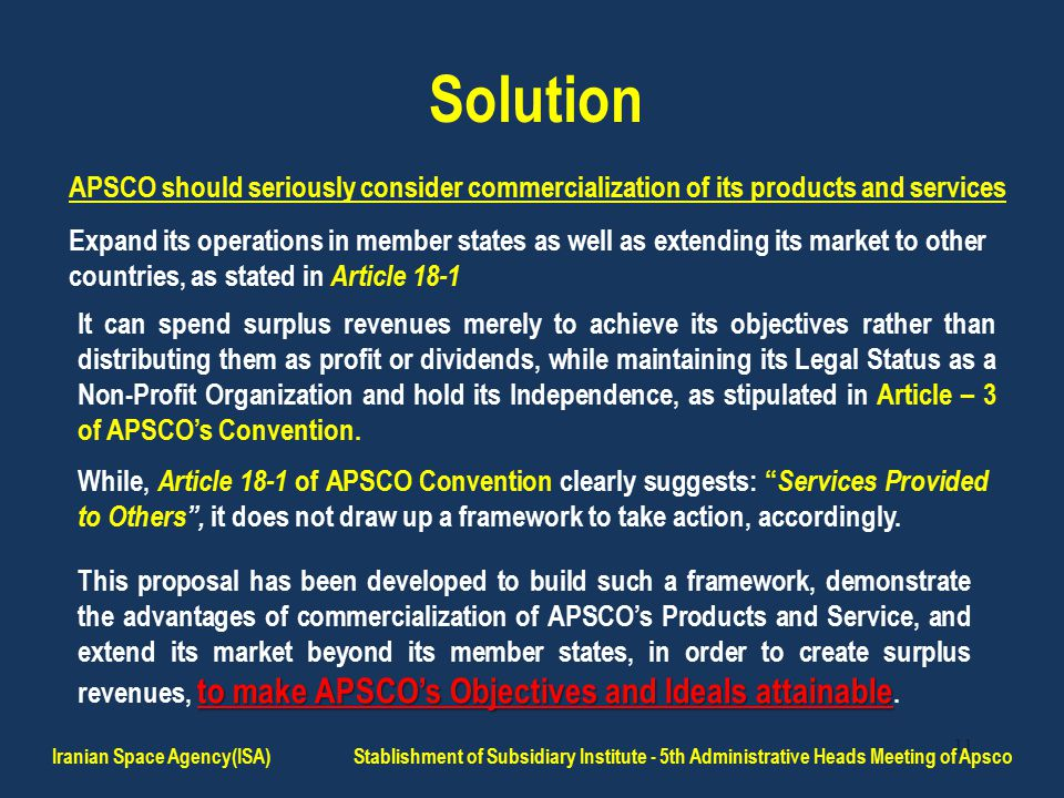 11 Solution APSCO should seriously consider commercialization of its products and services Expand its operations in member states as well as extending its market to other countries, as stated in Article 18-1 It can spend surplus revenues merely to achieve its objectives rather than distributing them as profit or dividends, while maintaining its Legal Status as a Non-Profit Organization and hold its Independence, as stipulated in Article – 3 of APSCO's Convention.