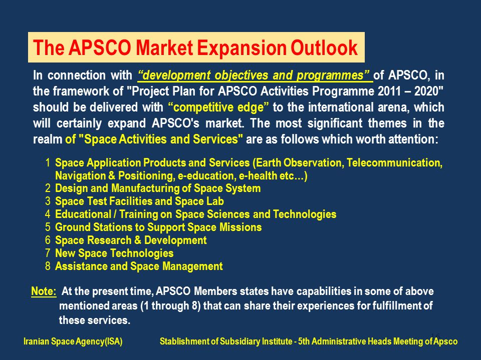 16 The APSCO Market Expansion Outlook In connection with development objectives and programmes of APSCO, in the framework of Project Plan for APSCO Activities Programme 2011 – 2020 should be delivered with competitive edge to the international arena, which will certainly expand APSCO s market.
