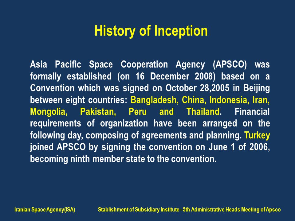 History of Inception Asia Pacific Space Cooperation Agency (APSCO) was formally established (on 16 December 2008) based on a Convention which was signed on October 28,2005 in Beijing between eight countries: Bangladesh, China, Indonesia, Iran, Mongolia, Pakistan, Peru and Thailand.