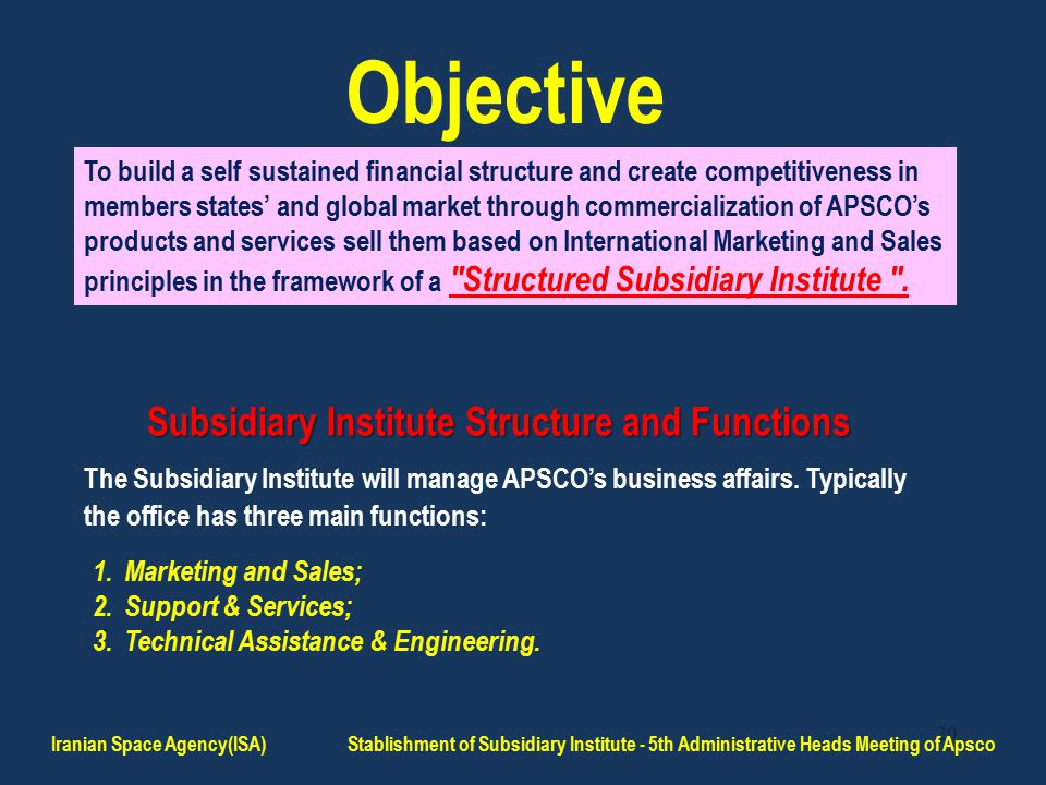 20 Objective To build a self sustained financial structure and create competitiveness in members states' and global market through commercialization of APSCO's products and services sell them based on International Marketing and Sales principles in the framework of a Structured Subsidiary Institute .