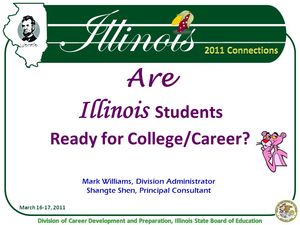 Illinois Are Illinois Students Ready for College/Career? March 16-17, 2011 Mark Williams, Division Administrator Shangte Shen, Principal Consultant