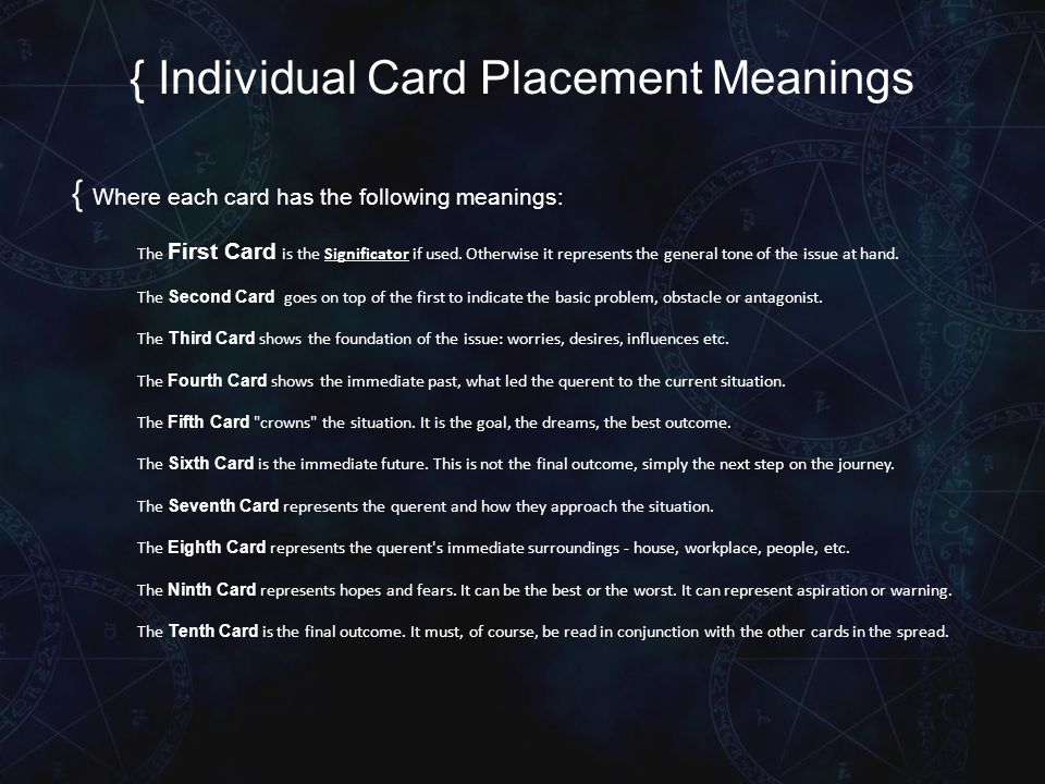 { Individual Card Placement Meanings { Where each card has the following meanings: The First Card is the Significator if used.