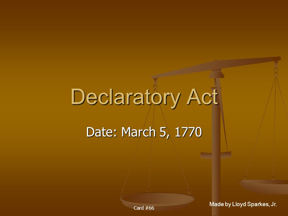 Made by Lloyd Sparkes, Jr. Card #66 Declaratory Act Date: March 5, 1770
