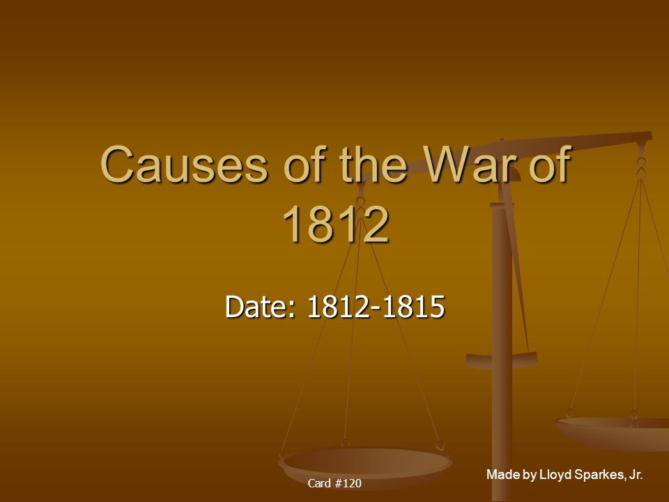 Made by Lloyd Sparkes, Jr. Card #120 Causes of the War of 1812 Date: 1812-1815