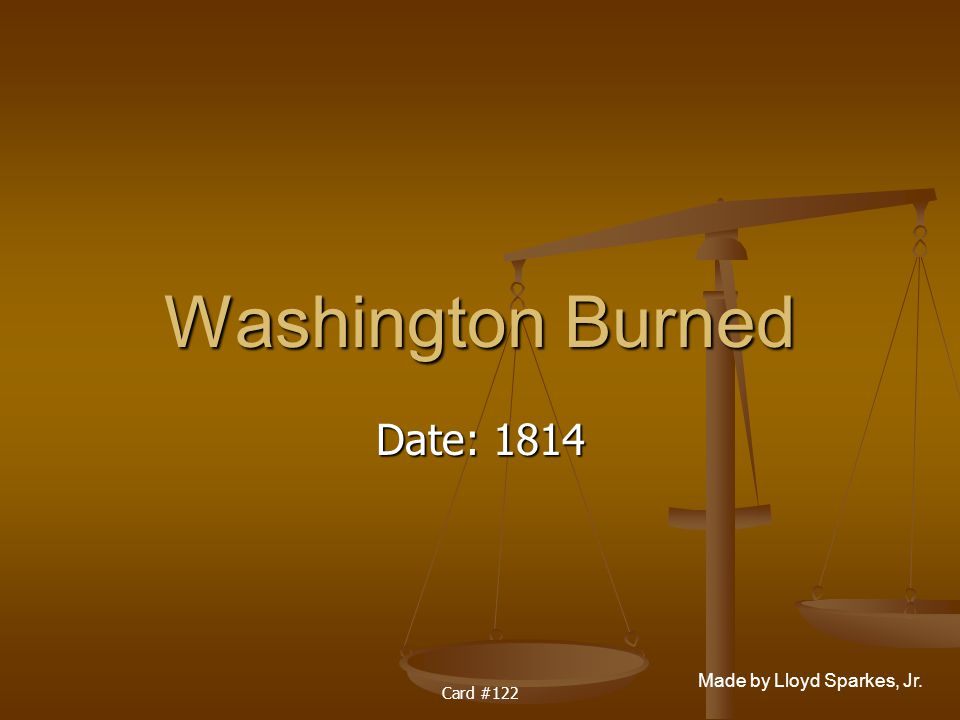 Made by Lloyd Sparkes, Jr. Card #122 Washington Burned Date: 1814