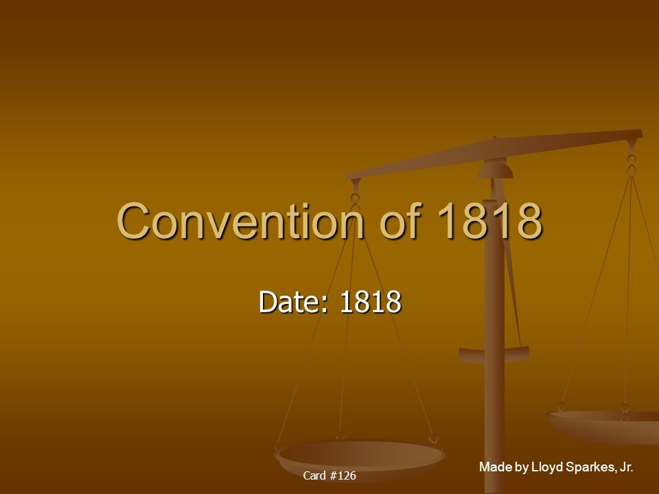 Made by Lloyd Sparkes, Jr. Card #126 Convention of 1818 Date: 1818