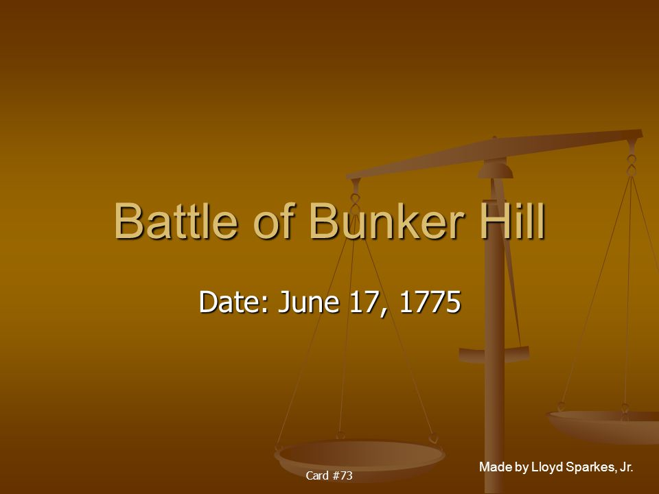 Made by Lloyd Sparkes, Jr. Card #73 Battle of Bunker Hill Date: June 17, 1775
