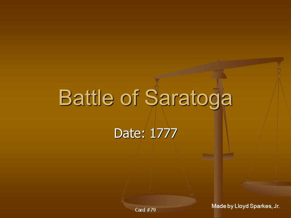 Made by Lloyd Sparkes, Jr. Card #79 Battle of Saratoga Date: 1777