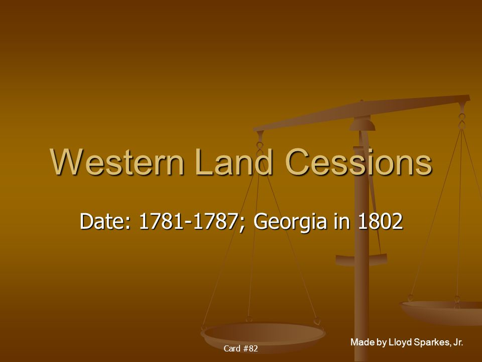 Made by Lloyd Sparkes, Jr. Card #82 Western Land Cessions Date: 1781-1787; Georgia in 1802