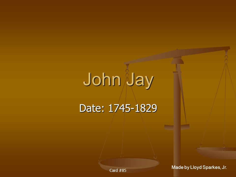 Made by Lloyd Sparkes, Jr. Card #85 John Jay Date: 1745-1829