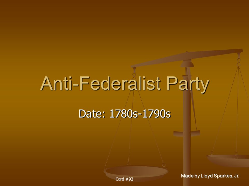 Made by Lloyd Sparkes, Jr. Card #92 Anti-Federalist Party Date: 1780s-1790s