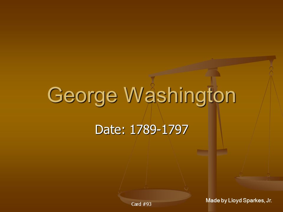 Made by Lloyd Sparkes, Jr. Card #93 George Washington Date: 1789-1797