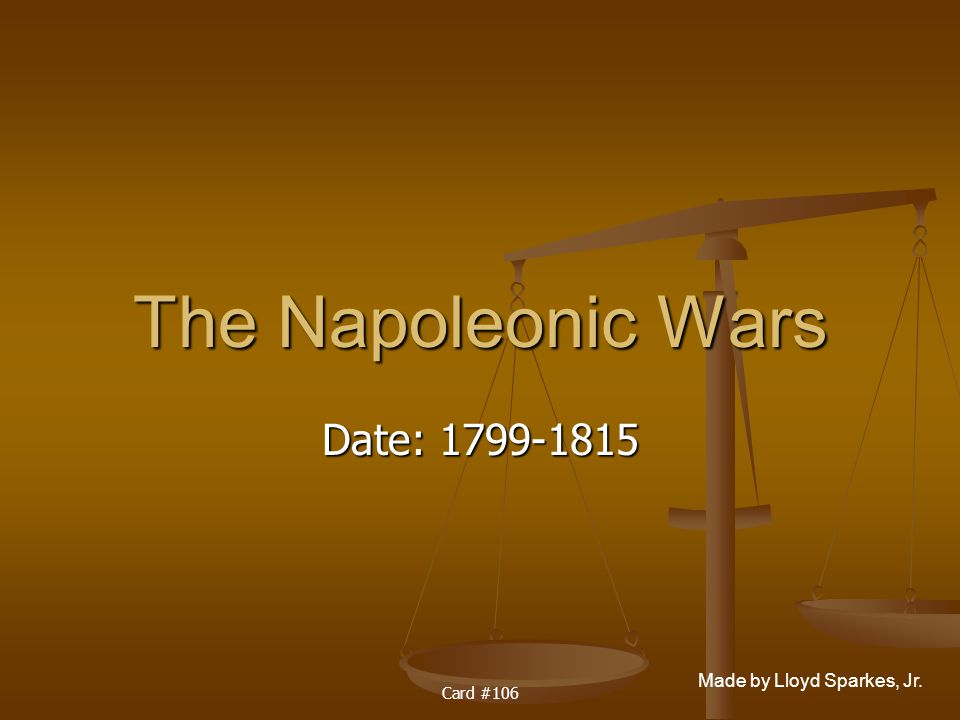 Made by Lloyd Sparkes, Jr. Card #106 The Napoleonic Wars Date: 1799-1815