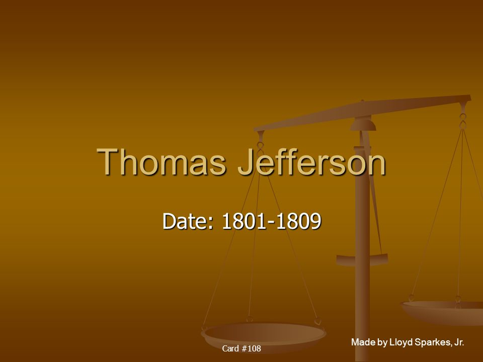 Made by Lloyd Sparkes, Jr. Card #108 Thomas Jefferson Date: 1801-1809