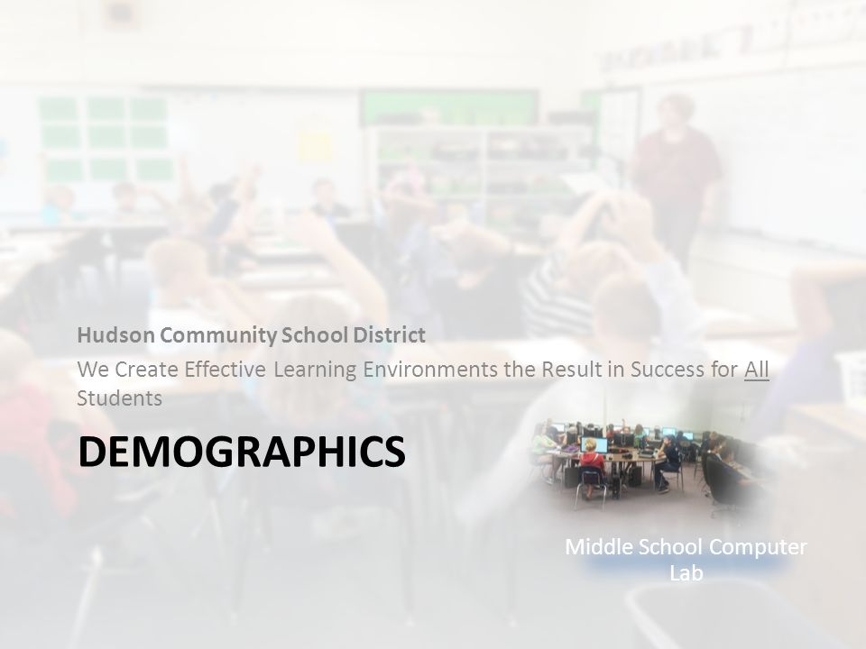 DEMOGRAPHICS Hudson Community School District We Create Effective Learning Environments the Result in Success for All Students Middle School Computer Lab